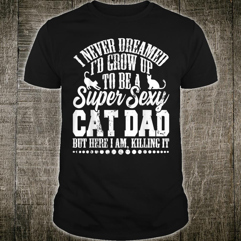 I Never Dreamed I'd Grow Up To Be A Sexy Cat Dad Father Day Shirt