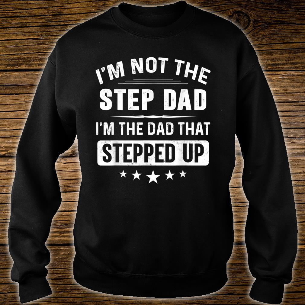 Mens I'm Not The Step Dad I'm The Dad That Stepped Up Father Day Shirt sweater